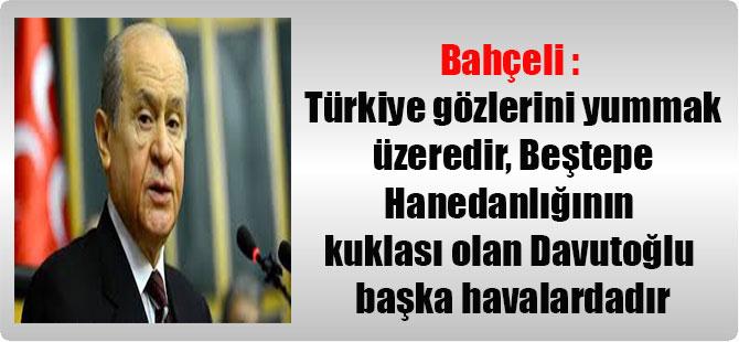 Bahçeli : Türkiye gözlerini yummak üzeredir, Beştepe Hanedanlığının kuklası olan Davutoğlu başka havalardadır