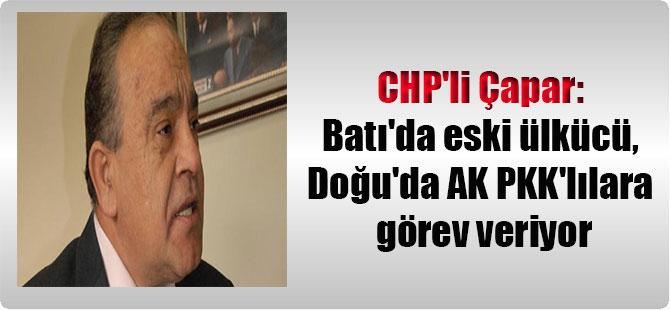 CHP'li Çapar: Batı'da eski ülkücü, Doğu'da AK PKK'lılara görev veriyor