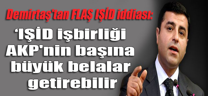 Demirtaş'tan FLAŞ IŞİD iddiası: IŞİD işbirliği AKP'nin başına büyük belalar getirebilir