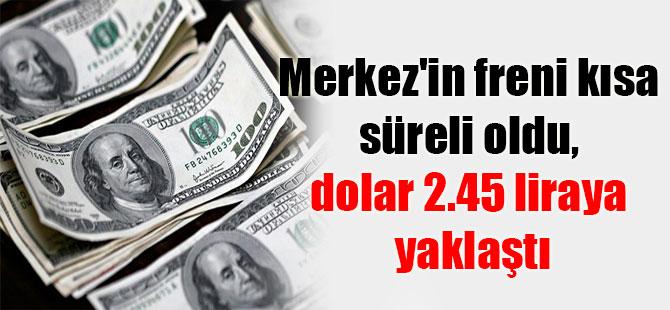 Merkez'in freni kısa süreli oldu, dolar 2.45 liraya yaklaştı