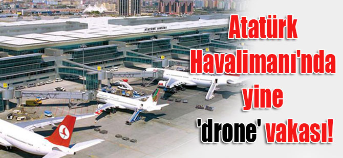 Atatürk Havalimanı'nda yine 'drone' vakası!