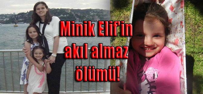 Minik Elif'in akıl almaz ölümü!