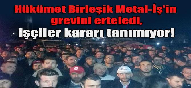 Hükümet Birleşik Metal-İş'in grevini erteledi, işçiler kararı tanımıyor!