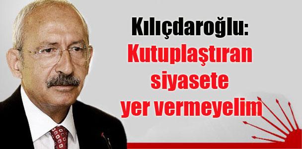 Kılıçdaroğlu: Kutuplaştıran siyasete yer vermeyelim