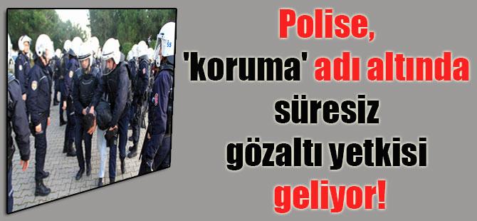 Polise, 'koruma' adı altında süresiz gözaltı yetkisi geliyor!