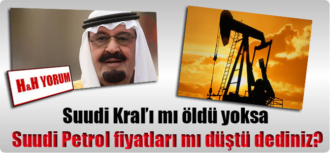Suudi Kral'ı mı öldü yoksa Suudi Petrol fiyatları mı düştü dediniz?