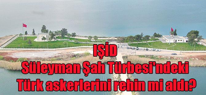 IŞİD Süleyman Şah Türbesi'ndeki Türk askerlerini rehin mi aldı?