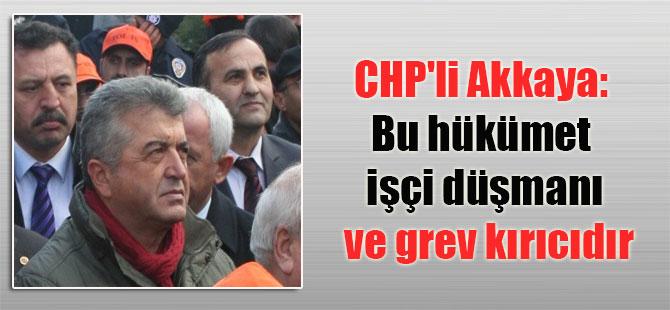 CHP'li Akkaya: Bu hükümet işçi düşmanı ve grev kırıcıdır
