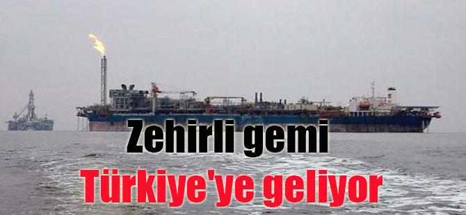 Zehirli gemi Türkiye'ye geliyor
