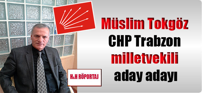 Müslim Tokgöz CHP Trabzon milletvekili aday adayı