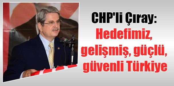 CHP'li Çıray: Hedefimiz, gelişmiş, güçlü, güvenli Türkiye