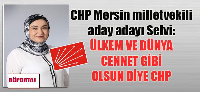 CHP Mersin milletvekili aday adayı Selvi: Ülkem ve dünya cennet gibi olsun diye CHP