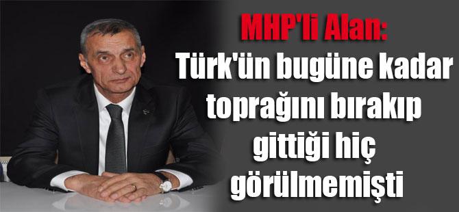 MHP'li Alan: Türk'ün bugüne kadar toprağını bırakıp gittiği hiç görülmemişti