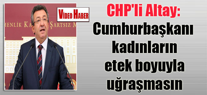 CHP'li Altay: Cumhurbaşkanı kadınların etek boyuyla uğraşmasın