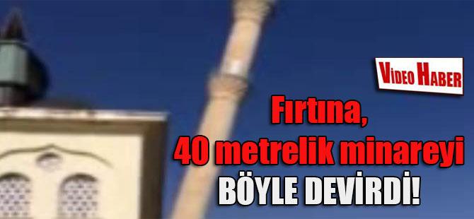 Fırtına, 40 metrelik minareyi böyle devirdi!