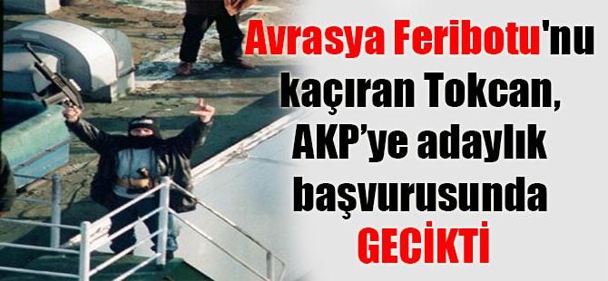 Avrasya Feribotu'nu kaçıran Tokcan, AKP'ye adaylık başvurusunda gecikti