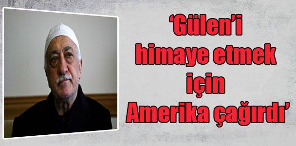 'Gülen'i himaye etmek için Amerika çağırdı'