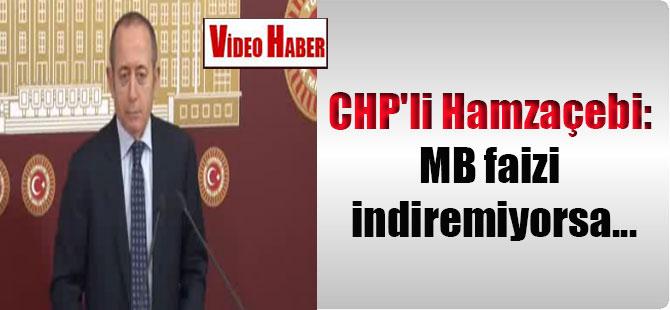 CHP'li Hamzaçebi: MB faizi indiremiyorsa…