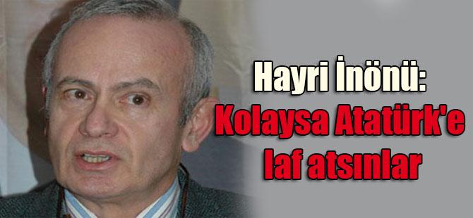 Hayri İnönü: Kolaysa Atatürk'e laf atsınlar