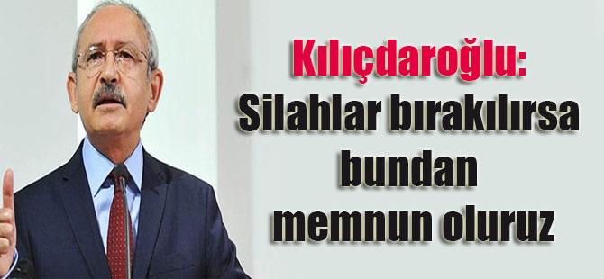 Kılıçdaroğlu: Silahlar bırakılırsa bundan memnun oluruz