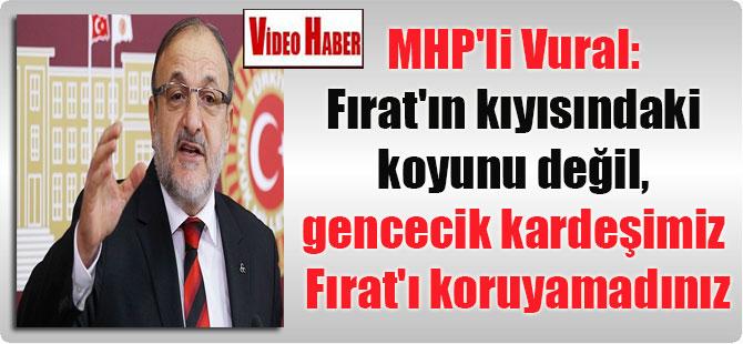 MHP'li Vural : Fırat'ın kıyısındaki koyunu değil, gencecik kardeşimiz Fırat'ı koruyamadınız