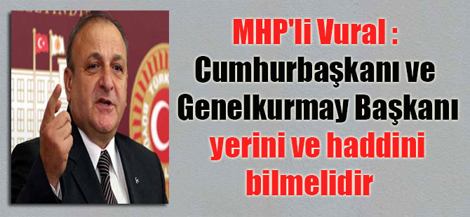 MHP'li Vural : Cumhurbaşkanı ve Genelkurmay Başkanı yerini ve haddini bilmelidir