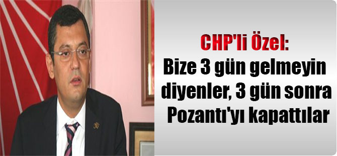 CHP'li Özel: Bize 3 gün gelmeyin diyenler, 3 gün sonra Pozantı'yı kapattılar