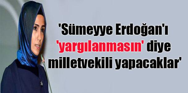 'Sümeyye Erdoğan'ı 'yargılanmasın' diye milletvekili yapacaklar'