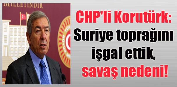 CHP'li Korutürk: Suriye toprağını işgal ettik, savaş nedeni!