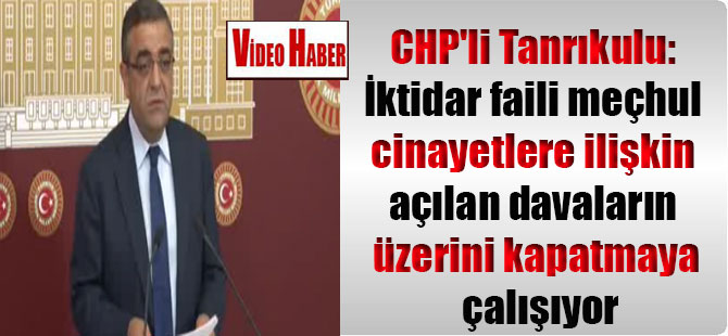 CHP'li Tanrıkulu: İktidar faili meçhul cinayetlere ilişkin açılan davaların üzerini kapatmaya çalışıyor