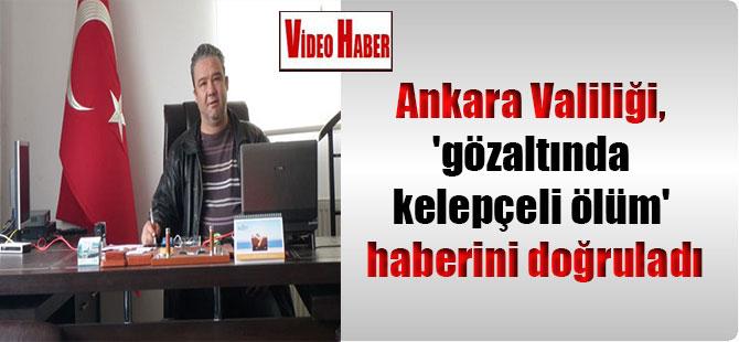Ankara Valiliği, 'gözaltında kelepçeli ölüm' haberini doğruladı