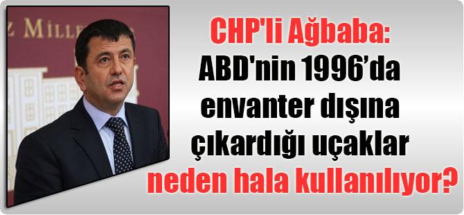 CHP'li Ağbaba: ABD'nin 1996 yılında envanter dışına çıkardığı uçaklar neden hala kullanılıyor?