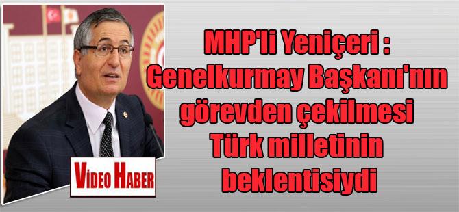 MHP'li Yeniçeri : Genelkurmay Başkanı'nın görevden çekilmesi Türk milletinin beklentisiydi