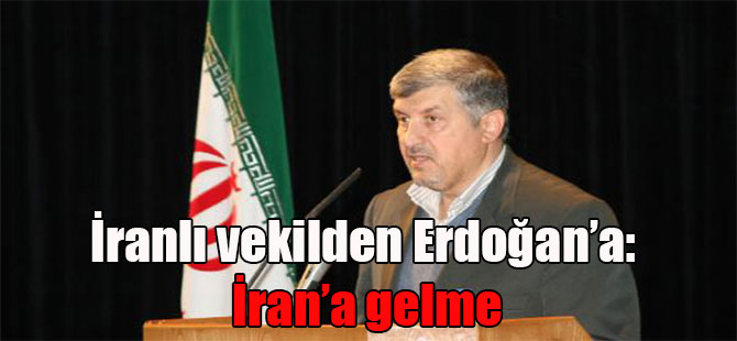 İranlı vekilden Erdoğan'a: İran'a gelme