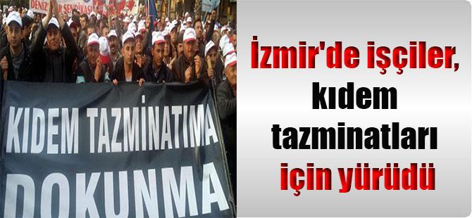 İzmir'de işçiler, kıdem tazminatları için yürüdü