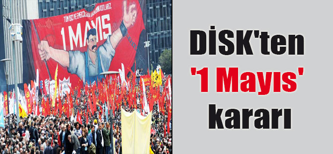 DİSK'ten '1 Mayıs' kararı