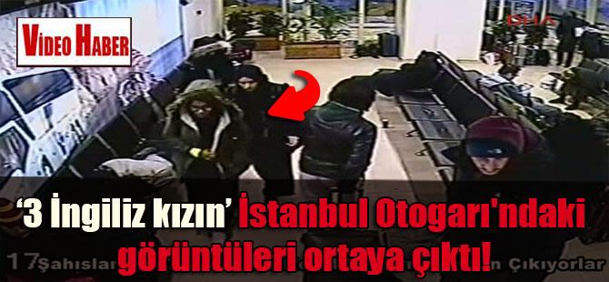 'O' 3 İngiliz kızın İstanbul Otogarı'ndaki görüntüleri ortaya çıktı!