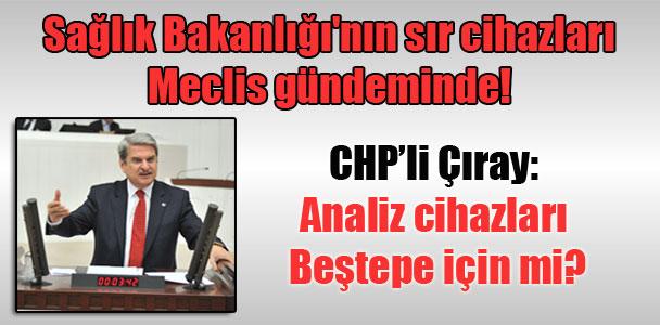 Sağlık Bakanlığı'nın sır cihazları Meclis gündeminde! CHP'li Çıray: Analiz cihazları Beştepe için mi?