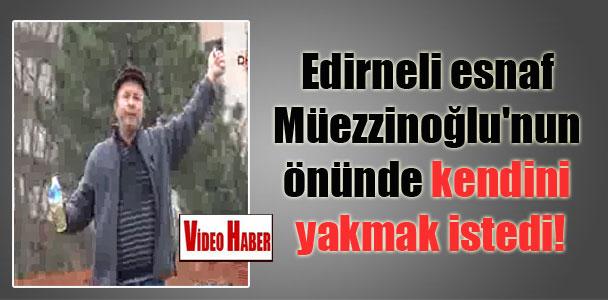 Edirneli esnaf Müezzinoğlu'nun önünde kendini yakmak istedi!