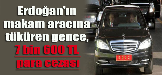 Erdoğan'ın makam aracına tüküren gence 7 bin 600 TL para cezası