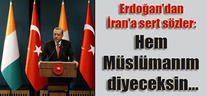 Erdoğan'dan İran'a sert sözler: Hem Müslümanım diyeceksin…