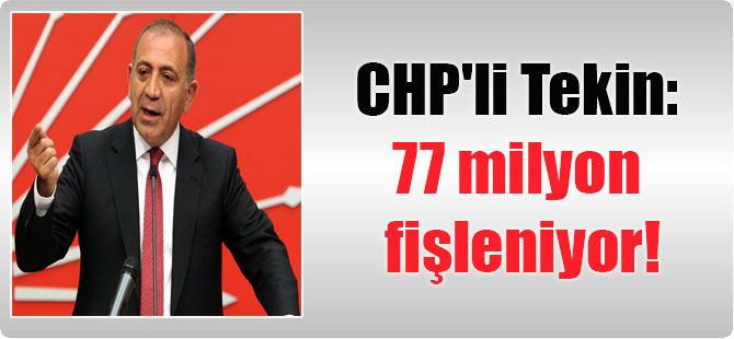 CHP'li Tekin: 77 milyon fişleniyor!
