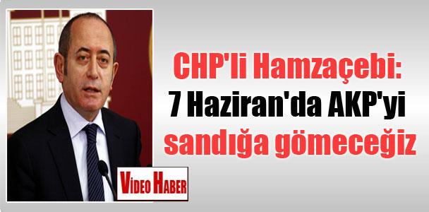 CHP'li Hamzaçebi: 7 Haziran'da AKP'yi sandığa gömeceğiz