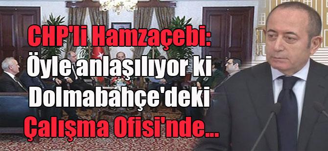 CHP'li Hamzaçebi: Öyle anlaşılıyor ki Dolmabahçe'deki Çalışma Ofisi'nde…