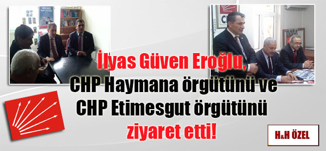 İlyas Güven Eroğlu, CHP Haymana örgütünü ve CHP Etimesgut örgütünü ziyaret etti!