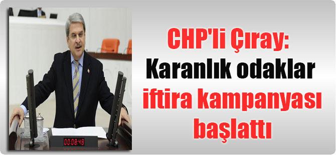 CHP'li Çıray: Karanlık odaklar iftira kampanyası başlattı