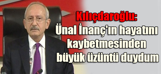 Kılıçdaroğlu: Ünal İnanç'ın hayatını kaybetmesinden büyük üzüntü duydum