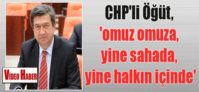 CHP'li Öğüt, 'omuz omuza, yine sahada, yine halkın içinde'