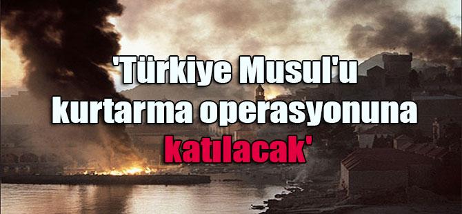 'Türkiye Musul'u kurtarma operasyonuna katılacak'