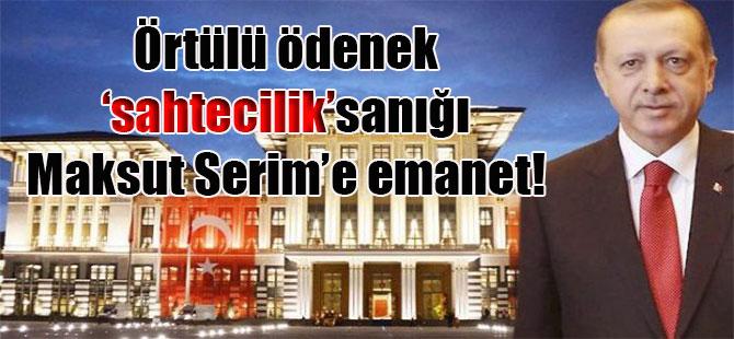 Örtülü ödenek 'sahtecilik'sanığı Maksut Serim'e emanet!
